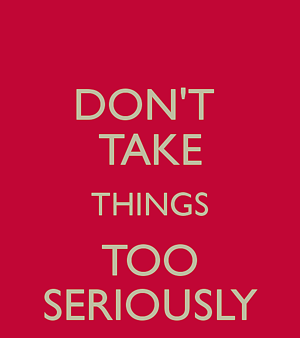 Don't take things too seriously!